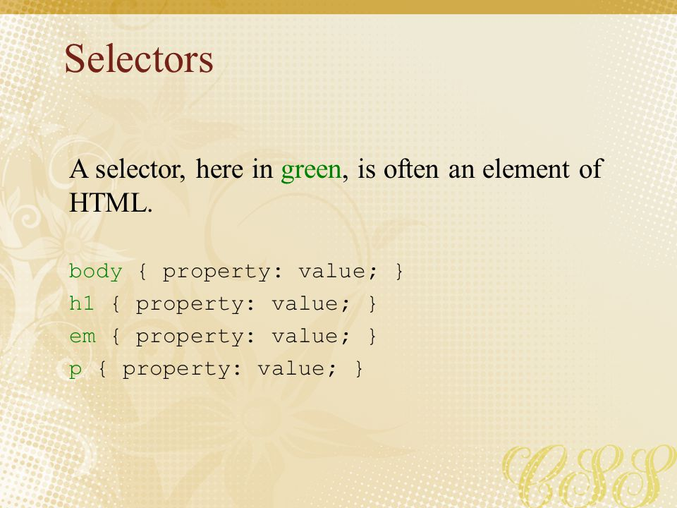 Selectors body { property: value; } h1 { property: value; } em { property: value; } p { property: value; } A selector, here in green, is often an elem