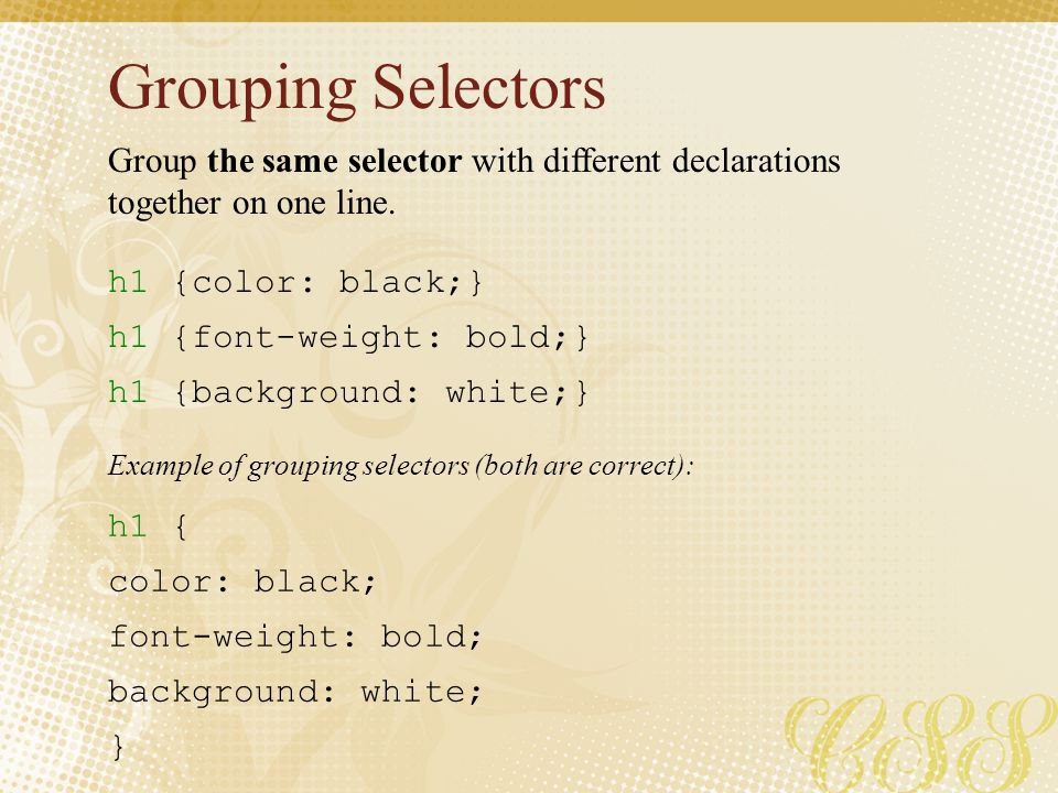 Grouping Selectors h1 {color: black;} h1 {font-weight: bold;} h1 {background: white;} h1 { color: black; font-weight: bold; background: white; } Group