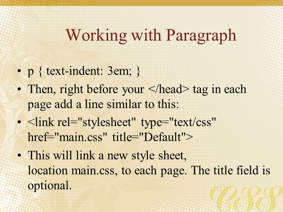 Working with Paragraph p { text-indent: 3em; } Then, right before your tag in each page add a line similar to this: This will link a new style sheet,