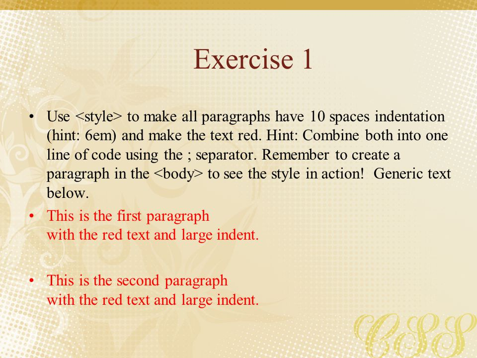 Exercise 1 Use to make all paragraphs have 10 spaces indentation (hint: 6em) and make the text red. Hint: Combine both into one line of code using the