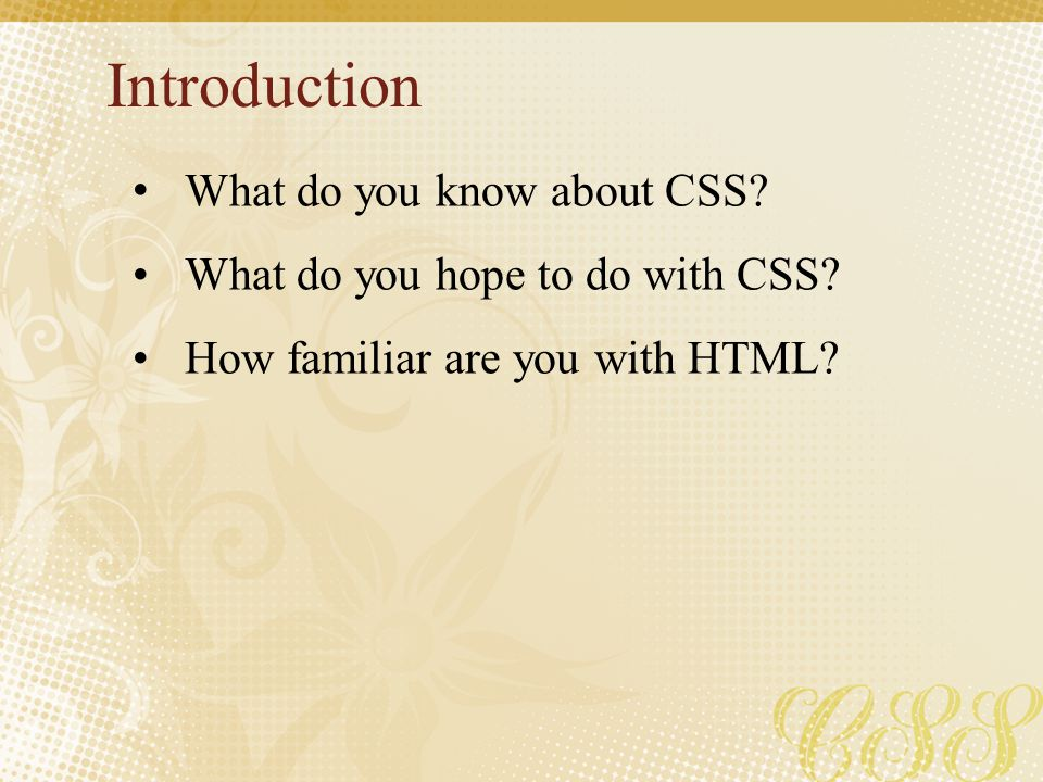 Introduction What do you know about CSS? What do you hope to do with CSS? How familiar are you with HTML?