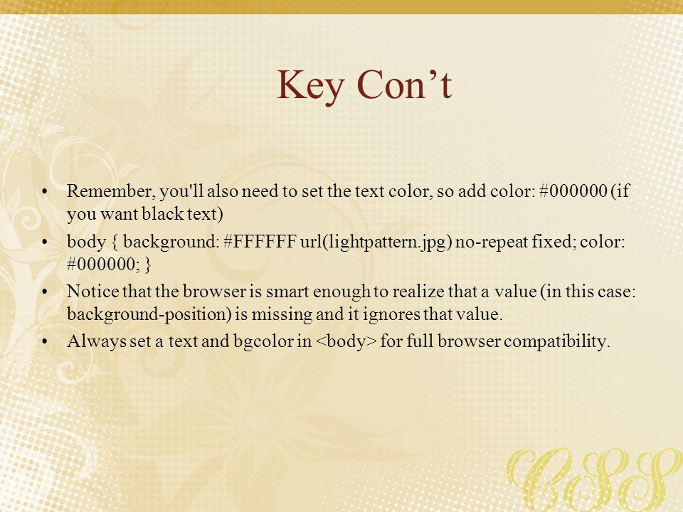 Key Con't Remember, you'll also need to set the text color, so add color: #000000 (if you want black text) body { background: #FFFFFF url(lightpattern