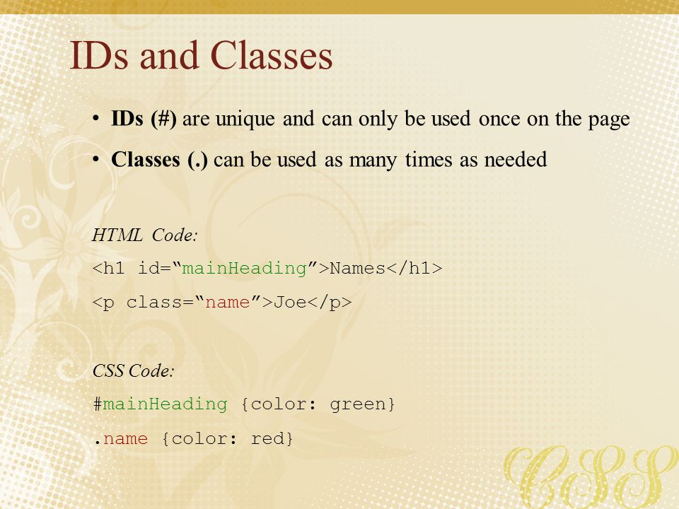 IDs and Classes IDs (#) are unique and can only be used once on the page Classes (.) can be used as many times as needed HTML Code: Names Joe CSS Code