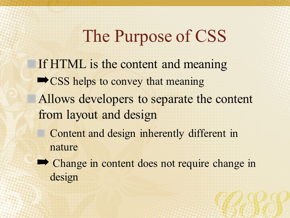The Purpose of CSS If HTML is the content and meaning ➡ CSS helps to convey that meaning Allows developers to separate the content from layout and des