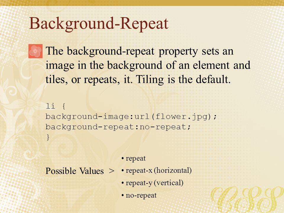 Background-Repeat li { background-image:url(flower.jpg); background-repeat:no-repeat; } Possible Values > The background-repeat property sets an image