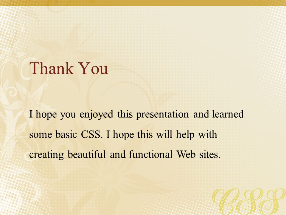 Thank You I hope you enjoyed this presentation and learned some basic CSS. I hope this will help with creating beautiful and functional Web sites.