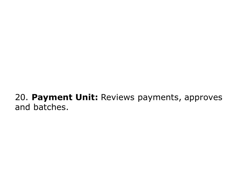 20. Payment Unit: Reviews payments, approves and batches.