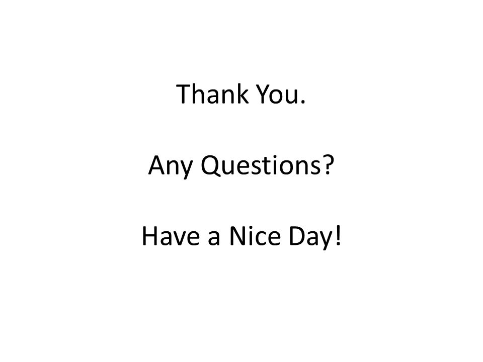 Thank You. Any Questions Have a Nice Day!