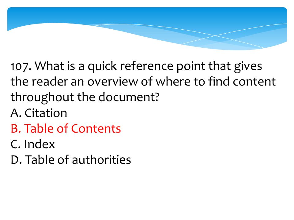 107. What is a quick reference point that gives the reader an overview of where to find content throughout the document? A. Citation B. Table of Conte