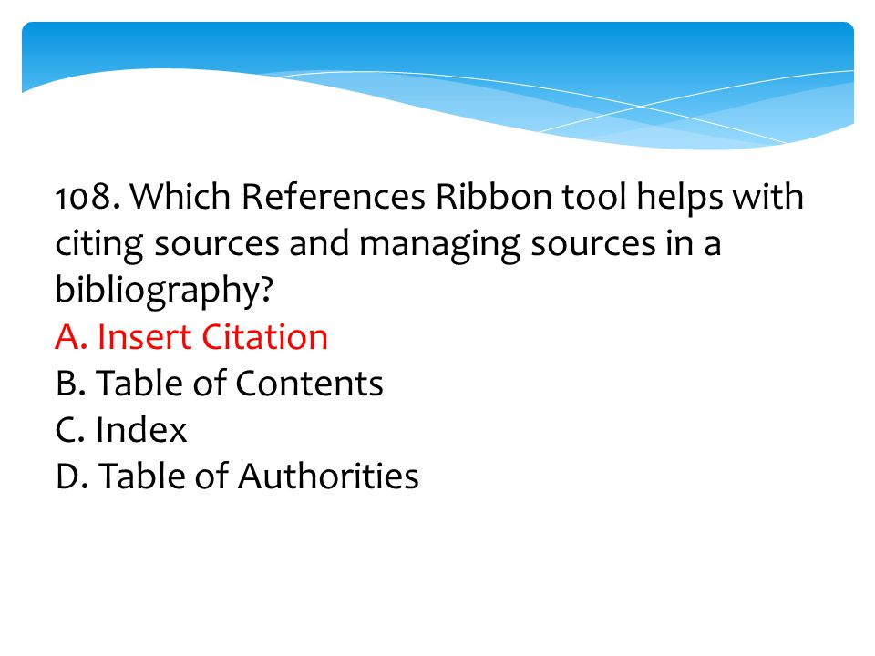 108. Which References Ribbon tool helps with citing sources and managing sources in a bibliography? A. Insert Citation B. Table of Contents C. Index D