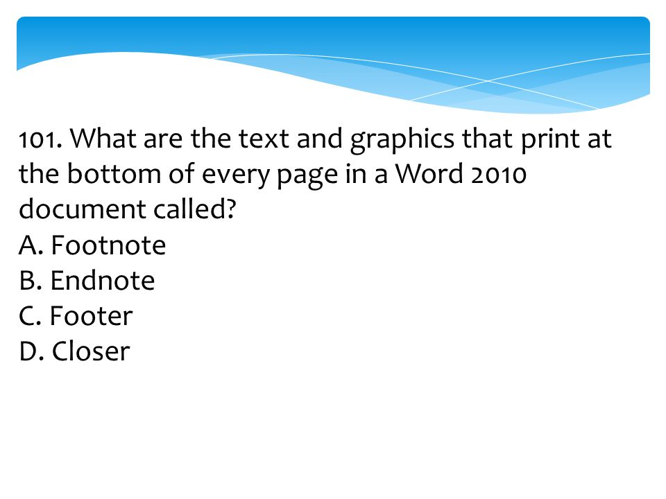 101. What are the text and graphics that print at the bottom of every page in a Word 2010 document called? A. Footnote B. Endnote C. Footer D. Closer