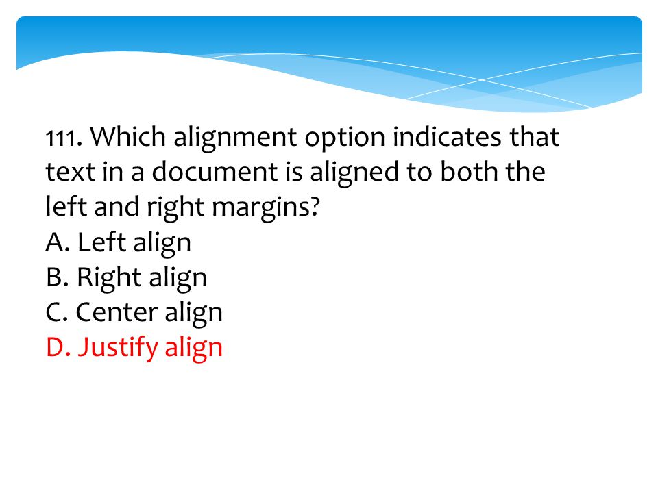 111. Which alignment option indicates that text in a document is aligned to both the left and right margins? A. Left align B. Right align C. Center al