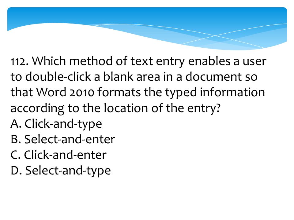 112. Which method of text entry enables a user to double-click a blank area in a document so that Word 2010 formats the typed information according to