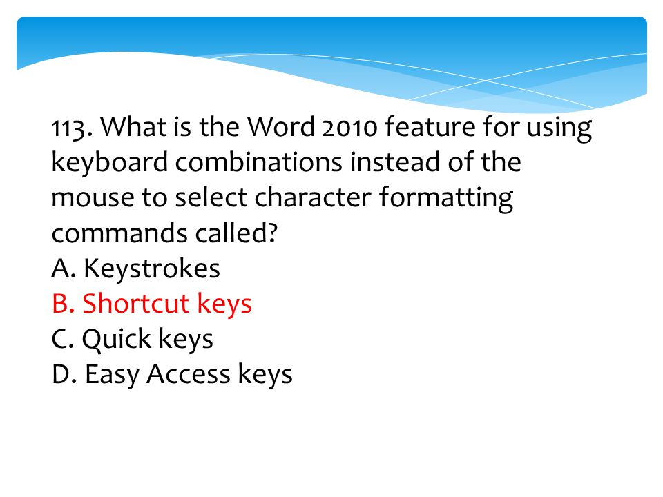 113. What is the Word 2010 feature for using keyboard combinations instead of the mouse to select character formatting commands called? A. Keystrokes