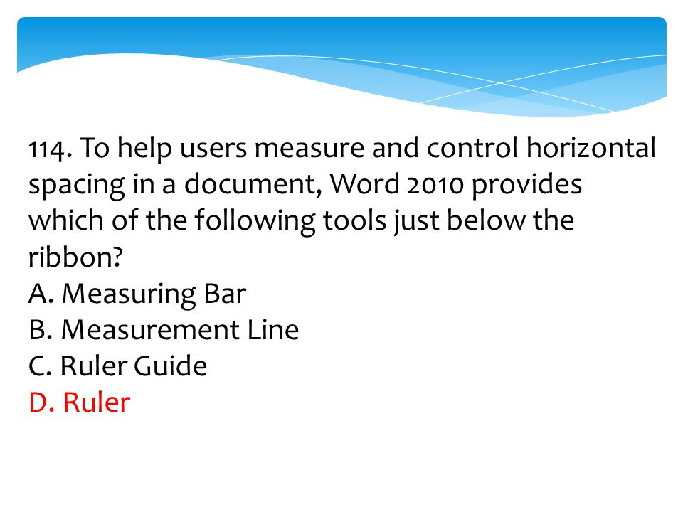 114. To help users measure and control horizontal spacing in a document, Word 2010 provides which of the following tools just below the ribbon? A. Mea
