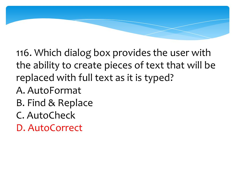 116. Which dialog box provides the user with the ability to create pieces of text that will be replaced with full text as it is typed? A. AutoFormat B