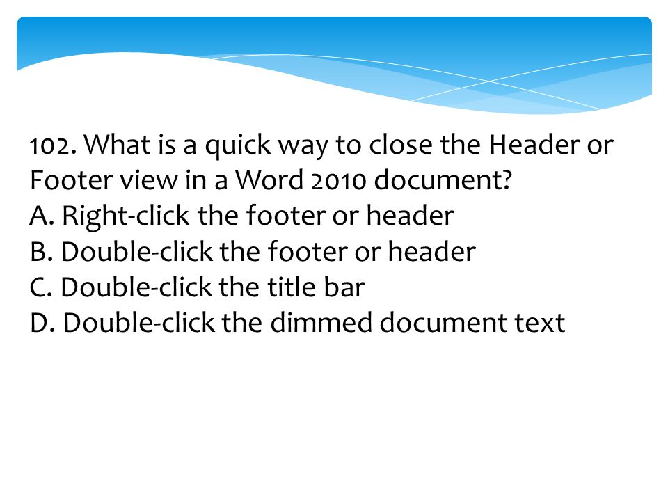 102. What is a quick way to close the Header or Footer view in a Word 2010 document? A. Right-click the footer or header B. Double-click the footer or