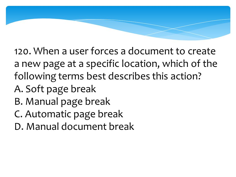 120. When a user forces a document to create a new page at a specific location, which of the following terms best describes this action? A. Soft page