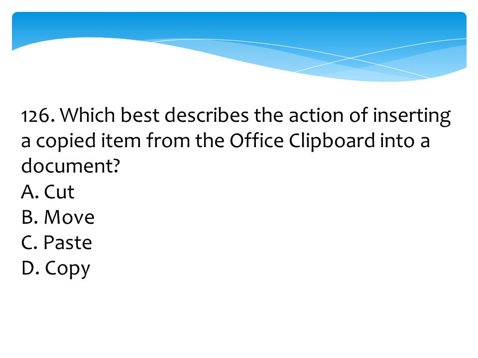 126. Which best describes the action of inserting a copied item from the Office Clipboard into a document? A. Cut B. Move C. Paste D. Copy