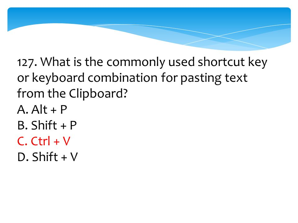 127. What is the commonly used shortcut key or keyboard combination for pasting text from the Clipboard? A. Alt + P B. Shift + P C. Ctrl + V D. Shift