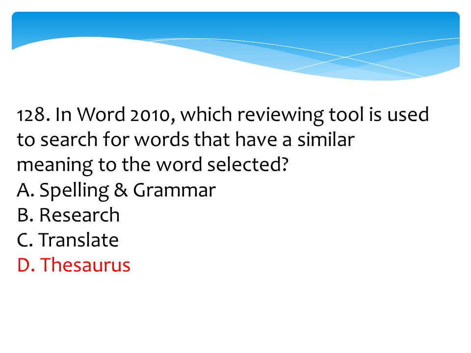 128. In Word 2010, which reviewing tool is used to search for words that have a similar meaning to the word selected? A. Spelling & Grammar B. Researc
