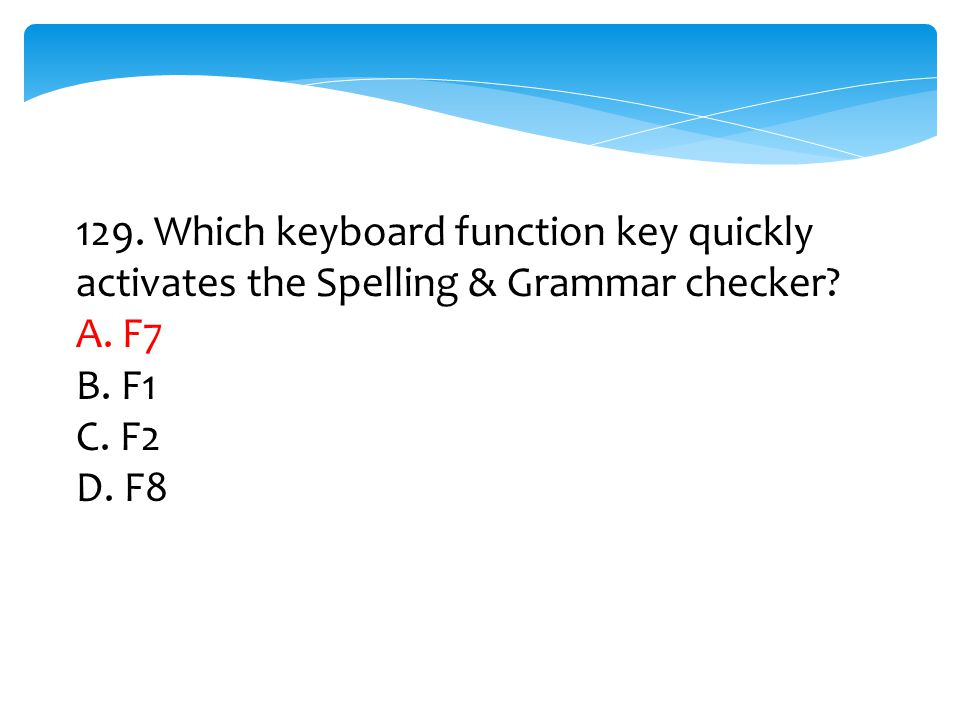 129. Which keyboard function key quickly activates the Spelling & Grammar checker? A. F7 B. F1 C. F2 D. F8