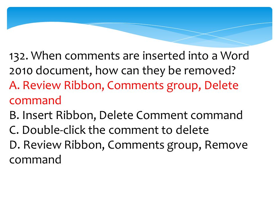 132. When comments are inserted into a Word 2010 document, how can they be removed? A. Review Ribbon, Comments group, Delete command B. Insert Ribbon,