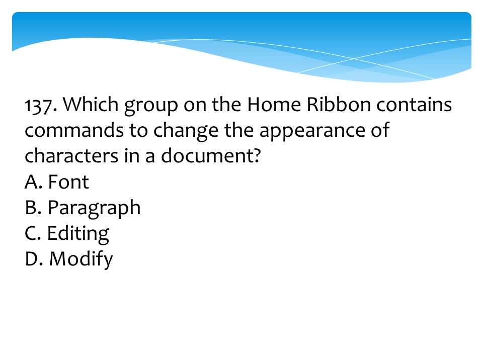 137. Which group on the Home Ribbon contains commands to change the appearance of characters in a document? A. Font B. Paragraph C. Editing D. Modify