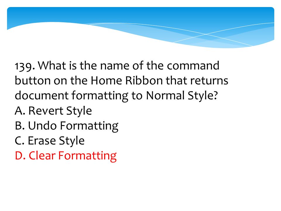 139. What is the name of the command button on the Home Ribbon that returns document formatting to Normal Style? A. Revert Style B. Undo Formatting C.