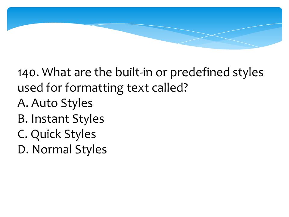 140. What are the built-in or predefined styles used for formatting text called? A. Auto Styles B. Instant Styles C. Quick Styles D. Normal Styles