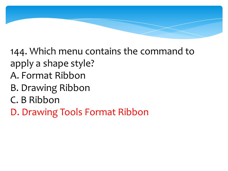 144. Which menu contains the command to apply a shape style? A. Format Ribbon B. Drawing Ribbon C. B Ribbon D. Drawing Tools Format Ribbon