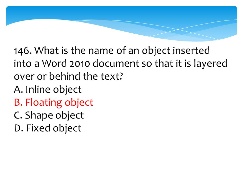 146. What is the name of an object inserted into a Word 2010 document so that it is layered over or behind the text? A. Inline object B. Floating obje