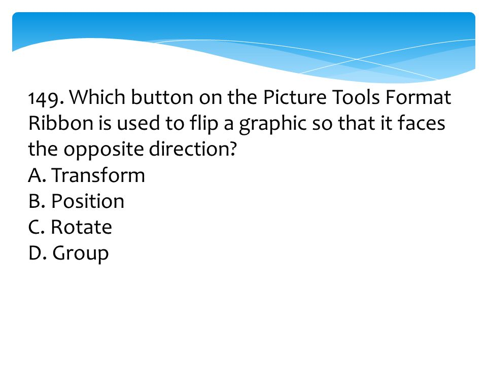 149. Which button on the Picture Tools Format Ribbon is used to flip a graphic so that it faces the opposite direction? A. Transform B. Position C. Ro