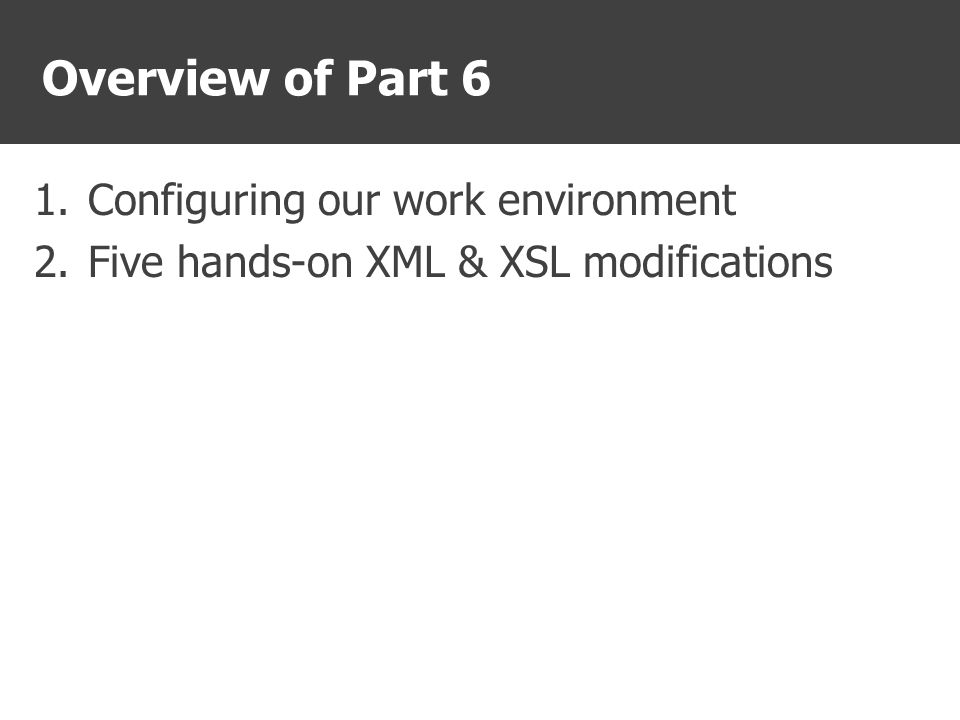 Overview of Part 6 1.Configuring our work environment 2.Five hands-on XML & XSL modifications