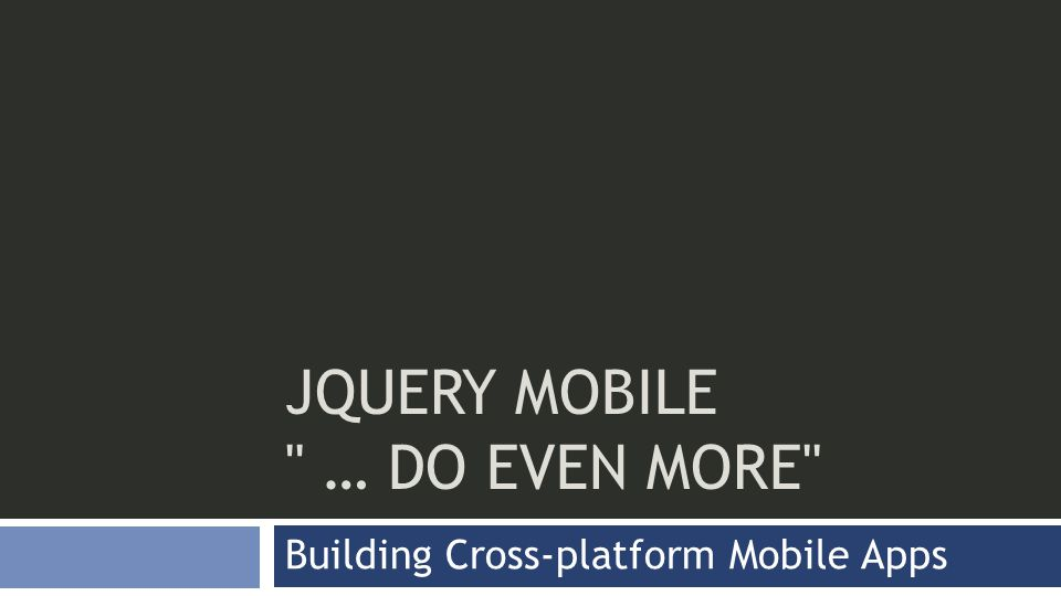 JQUERY MOBILE … DO EVEN MORE Building Cross-platform Mobile Apps