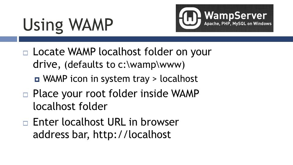 Using WAMP  Locate WAMP localhost folder on your drive, (defaults to c:\wamp\www)  WAMP icon in system tray > localhost  Place your root folder inside WAMP localhost folder  Enter localhost URL in browser address bar, http://localhost
