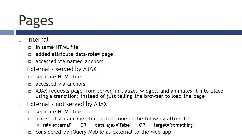 Pages  Internal  in same HTML file  added attribute data-role= page  accessed via named anchors  External – served by AJAX  separate HTML file  accessed via anchors  AJAX requests page from server, initializes widgets and animates it into place using a transition; instead of just telling the browser to load the page  External – not served by AJAX  separate HTML file  accessed via anchors that include one of the folowing attributes rel= external OR data-ajax= false OR target= something  considered by jQuery Mobile as external to the web app
