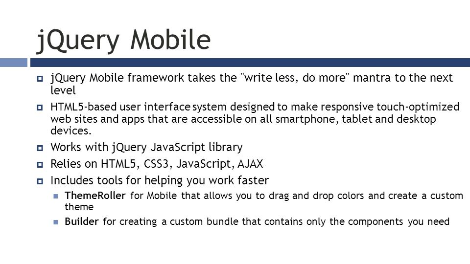 jQuery Mobile  jQuery Mobile framework takes the write less, do more mantra to the next level  HTML5-based user interface system designed to make responsive touch-optimized web sites and apps that are accessible on all smartphone, tablet and desktop devices.