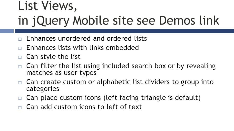 List Views, in jQuery Mobile site see Demos link  Enhances unordered and ordered lists  Enhances lists with links embedded  Can style the list  Ca