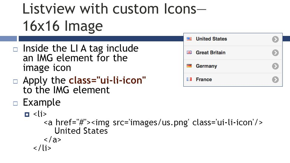 Listview with custom Icons— 16x16 Image  Inside the LI A tag include an IMG element for the image icon  Apply the class= ui-li-icon to the IMG element  Example  United States