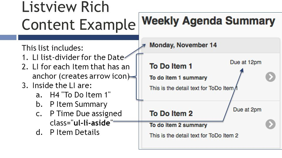 Listview Rich Content Example This list includes: 1.LI list-divider for the Date 2.LI for each Item that has an anchor (creates arrow icon) 3.Inside the LI are: a.H4 To Do Item 1 b.P Item Summary c.P Time Due assigned class= ul-li-aside d.P Item Details