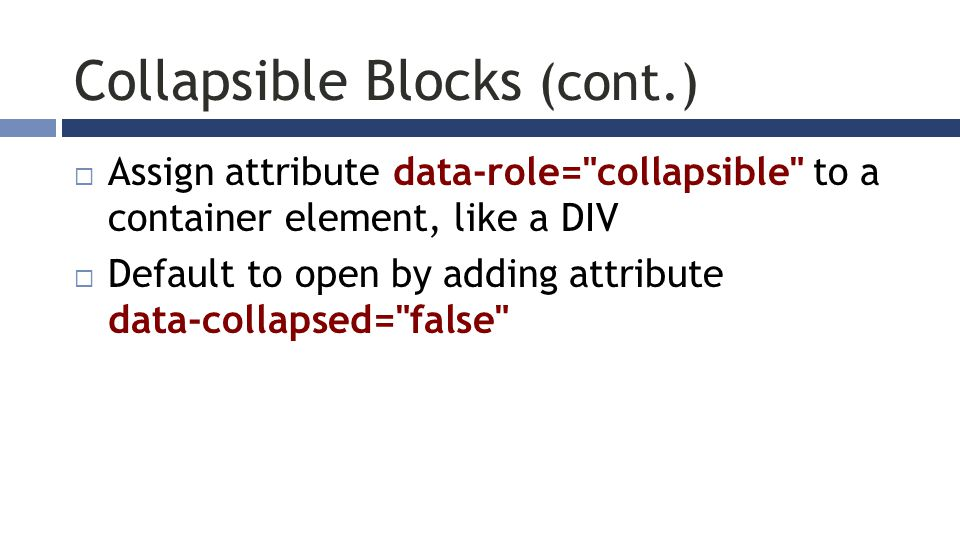 Collapsible Blocks (cont.)  Assign attribute data-role= collapsible to a container element, like a DIV  Default to open by adding attribute data-collapsed= false