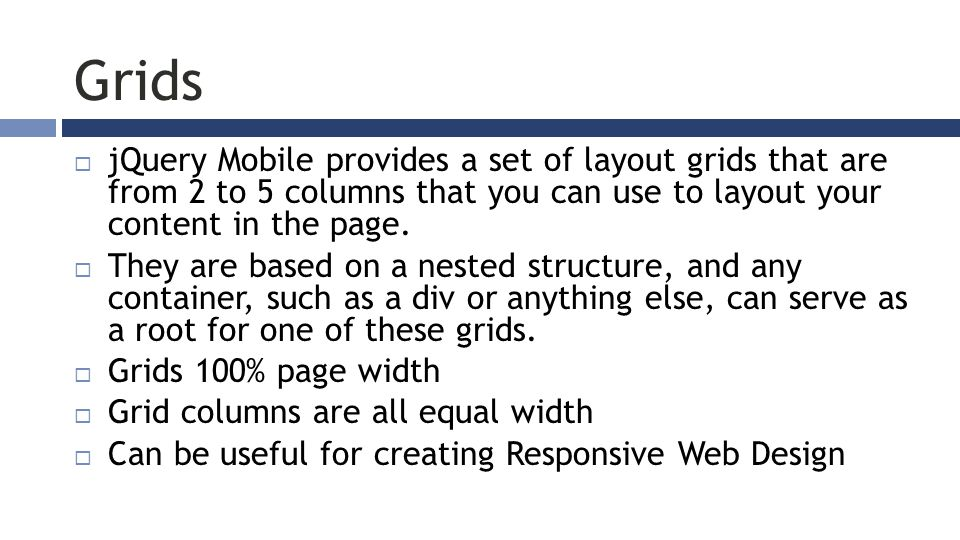 Grids  jQuery Mobile provides a set of layout grids that are from 2 to 5 columns that you can use to layout your content in the page.