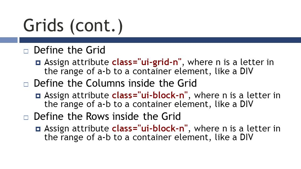 Grids (cont.)  Define the Grid  Assign attribute class= ui-grid-n , where n is a letter in the range of a-b to a container element, like a DIV  Define the Columns inside the Grid  Assign attribute class= ui-block-n , where n is a letter in the range of a-b to a container element, like a DIV  Define the Rows inside the Grid  Assign attribute class= ui-block-n , where n is a letter in the range of a-b to a container element, like a DIV