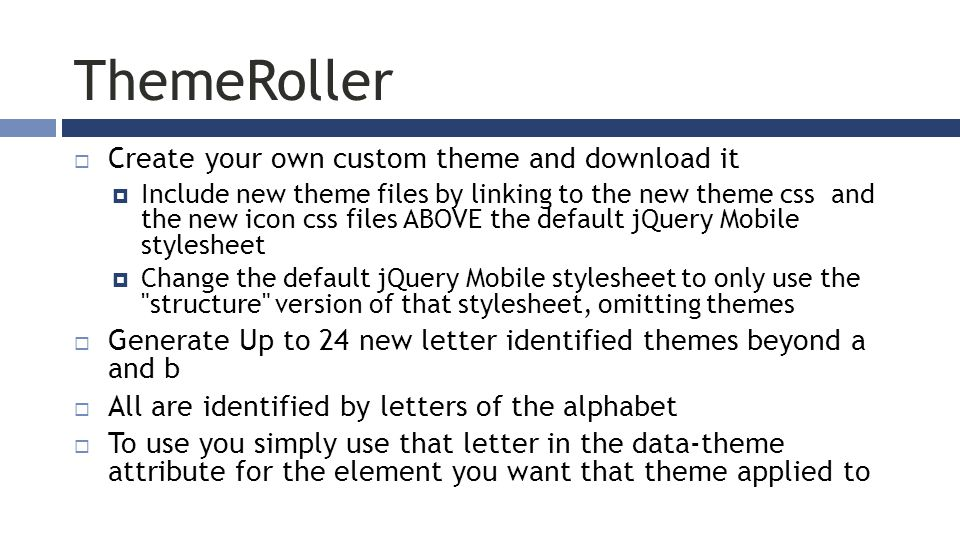 ThemeRoller  Create your own custom theme and download it  Include new theme files by linking to the new theme css and the new icon css files ABOVE the default jQuery Mobile stylesheet  Change the default jQuery Mobile stylesheet to only use the structure version of that stylesheet, omitting themes  Generate Up to 24 new letter identified themes beyond a and b  All are identified by letters of the alphabet  To use you simply use that letter in the data-theme attribute for the element you want that theme applied to
