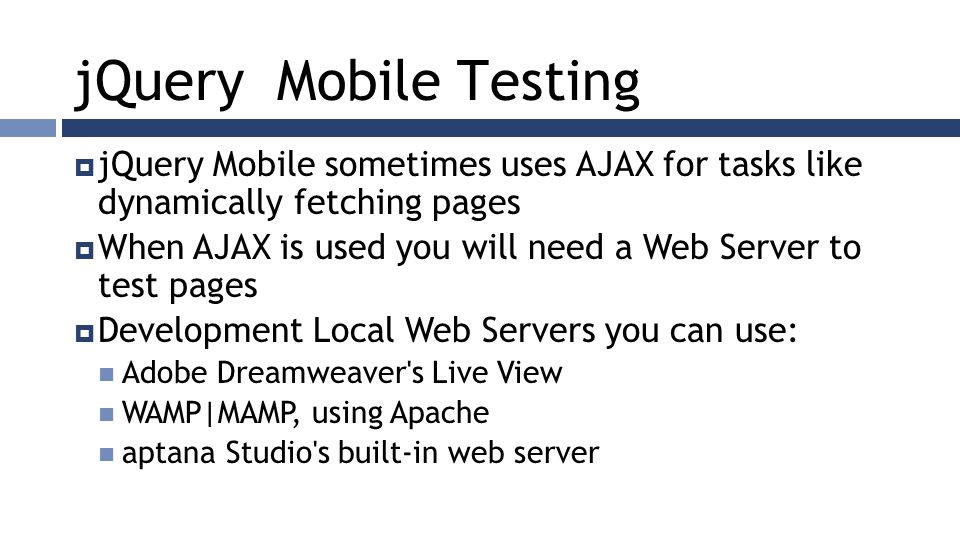 jQuery Mobile Testing  jQuery Mobile sometimes uses AJAX for tasks like dynamically fetching pages  When AJAX is used you will need a Web Server to test pages  Development Local Web Servers you can use: Adobe Dreamweaver s Live View WAMP|MAMP, using Apache aptana Studio s built-in web server