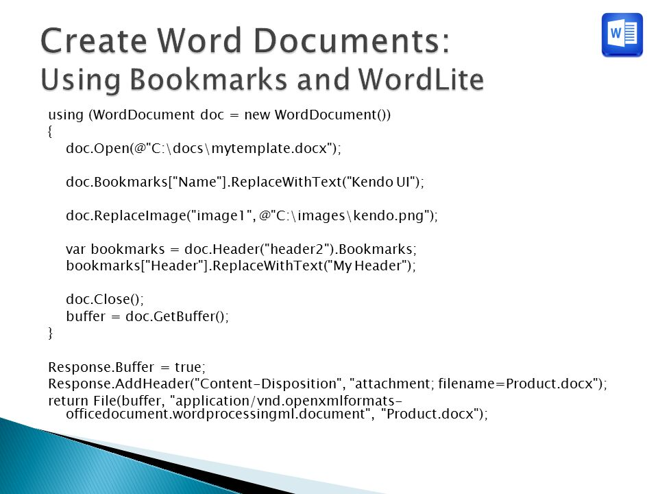 using (WordDocument doc = new WordDocument()) { doc.Open(@ C:\docs\mytemplate.docx ); doc.Bookmarks[ Name ].ReplaceWithText( Kendo UI ); doc.ReplaceImage( image1 , @ C:\images\kendo.png ); var bookmarks = doc.Header( header2 ).Bookmarks; bookmarks[ Header ].ReplaceWithText( My Header ); doc.Close(); buffer = doc.GetBuffer(); } Response.Buffer = true; Response.AddHeader( Content-Disposition , attachment; filename=Product.docx ); return File(buffer, application/vnd.openxmlformats- officedocument.wordprocessingml.document , Product.docx );