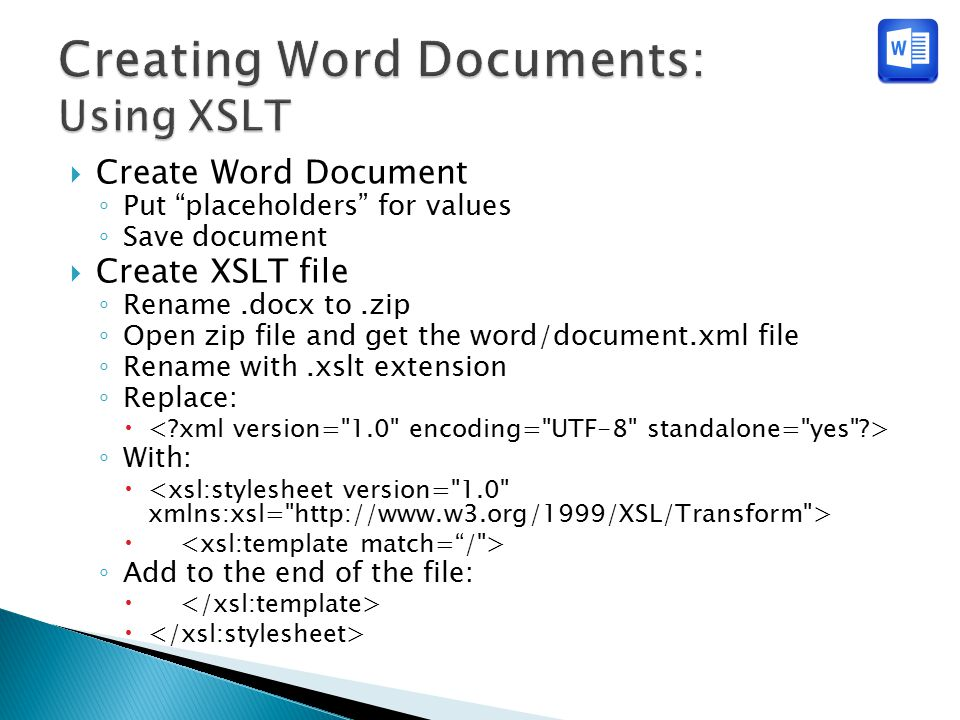  Create Word Document ◦ Put placeholders for values ◦ Save document  Create XSLT file ◦ Rename.docx to.zip ◦ Open zip file and get the word/document.xml file ◦ Rename with.xslt extension ◦ Replace:  ◦ With:  ◦ Add to the end of the file: 