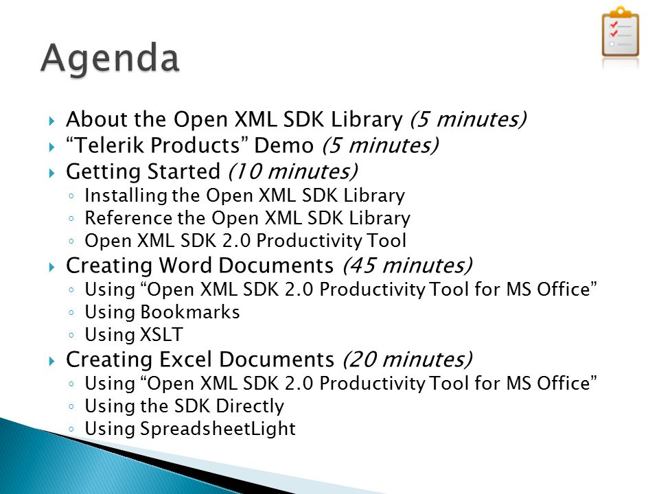  About the Open XML SDK Library (5 minutes)  Telerik Products Demo (5 minutes)  Getting Started (10 minutes) ◦ Installing the Open XML SDK Library ◦ Reference the Open XML SDK Library ◦ Open XML SDK 2.0 Productivity Tool  Creating Word Documents (45 minutes) ◦ Using Open XML SDK 2.0 Productivity Tool for MS Office ◦ Using Bookmarks ◦ Using XSLT  Creating Excel Documents (20 minutes) ◦ Using Open XML SDK 2.0 Productivity Tool for MS Office ◦ Using the SDK Directly ◦ Using SpreadsheetLight