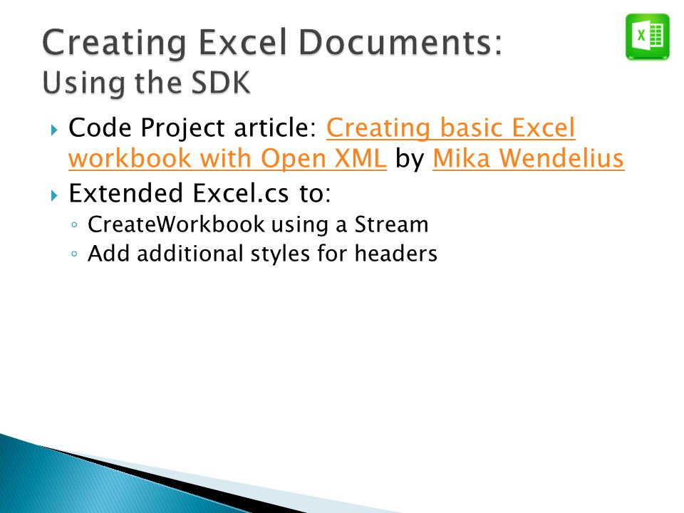  Code Project article: Creating basic Excel workbook with Open XML by Mika WendeliusCreating basic Excel workbook with Open XMLMika Wendelius  Extended Excel.cs to: ◦ CreateWorkbook using a Stream ◦ Add additional styles for headers